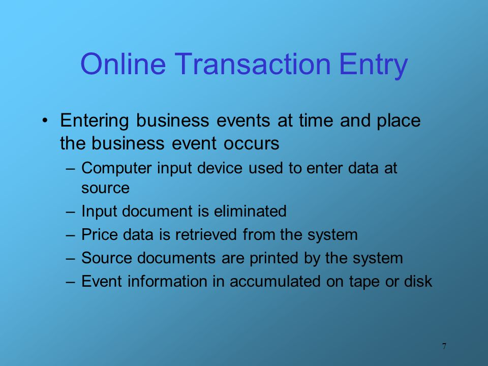7 Online Transaction Entry Entering business events at time and place the business event occurs –Computer input device used to enter data at source –I