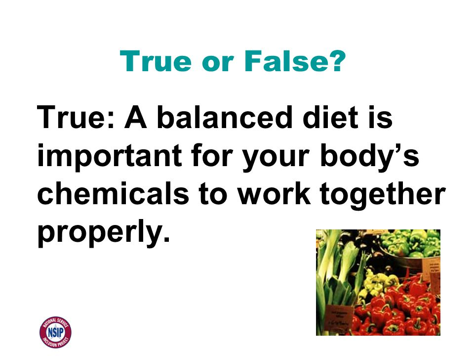 True or False? True: A balanced diet is important for your body's chemicals to work together properly.