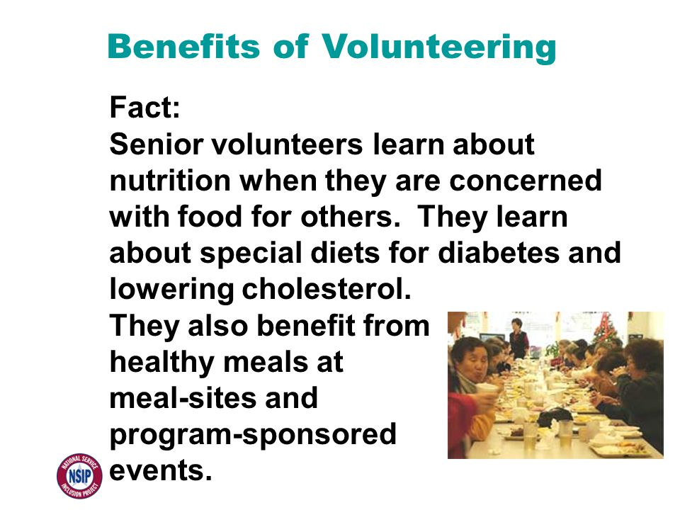 Benefits of Volunteering Fact: Senior volunteers learn about nutrition when they are concerned with food for others. They learn about special diets fo