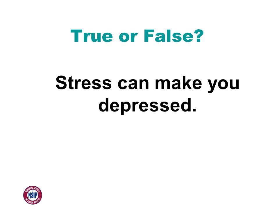 True or False Stress can make you depressed.