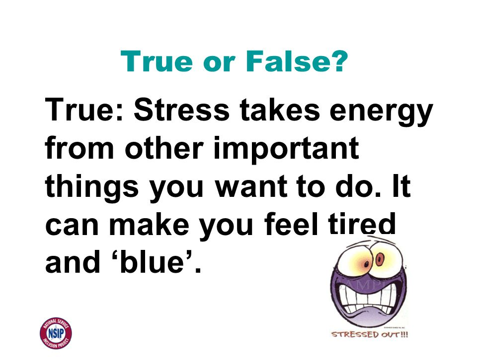 True or False? True: Stress takes energy from other important things you want to do. It can make you feel tired and 'blue'.