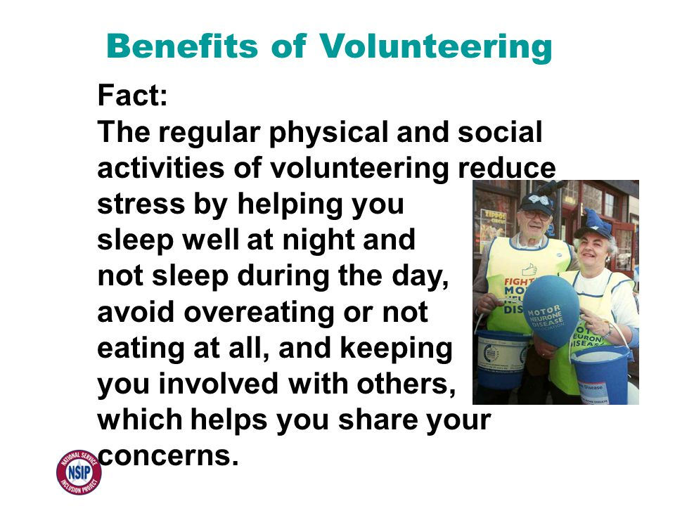 Benefits of Volunteering Fact: The regular physical and social activities of volunteering reduce stress by helping you sleep well at night and not sle