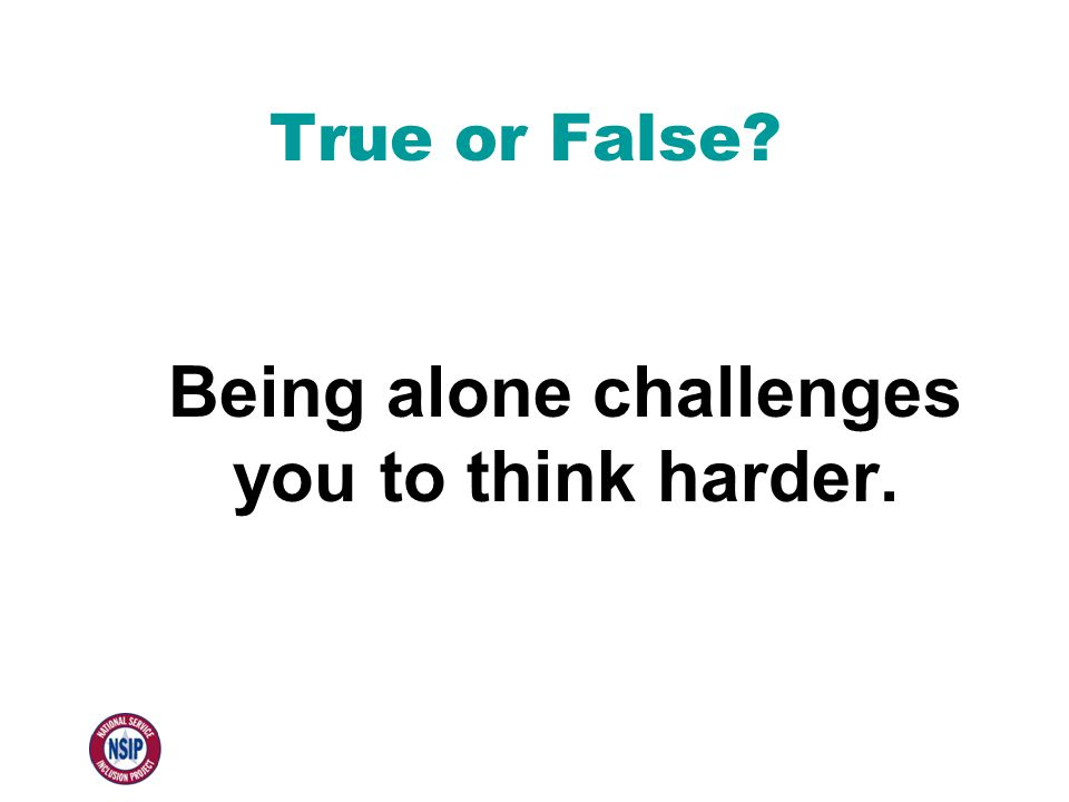 True or False Being alone challenges you to think harder.