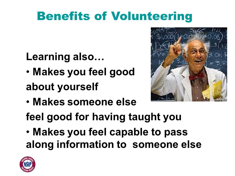 Benefits of Volunteering Learning also… Makes you feel good about yourself Makes someone else feel good for having taught you Makes you feel capable t