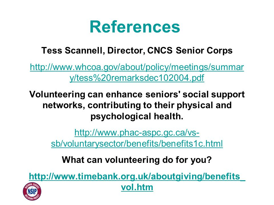 References Tess Scannell, Director, CNCS Senior Corps http://www.whcoa.gov/about/policy/meetings/summar y/tess%20remarksdec102004.pdf Volunteering can