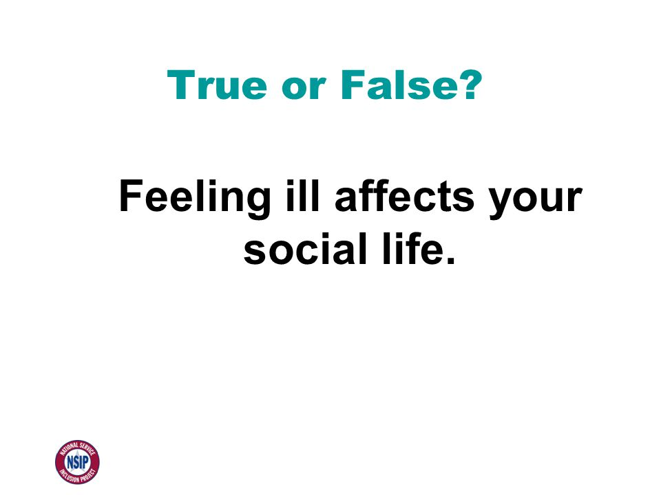 True or False Feeling ill affects your social life.