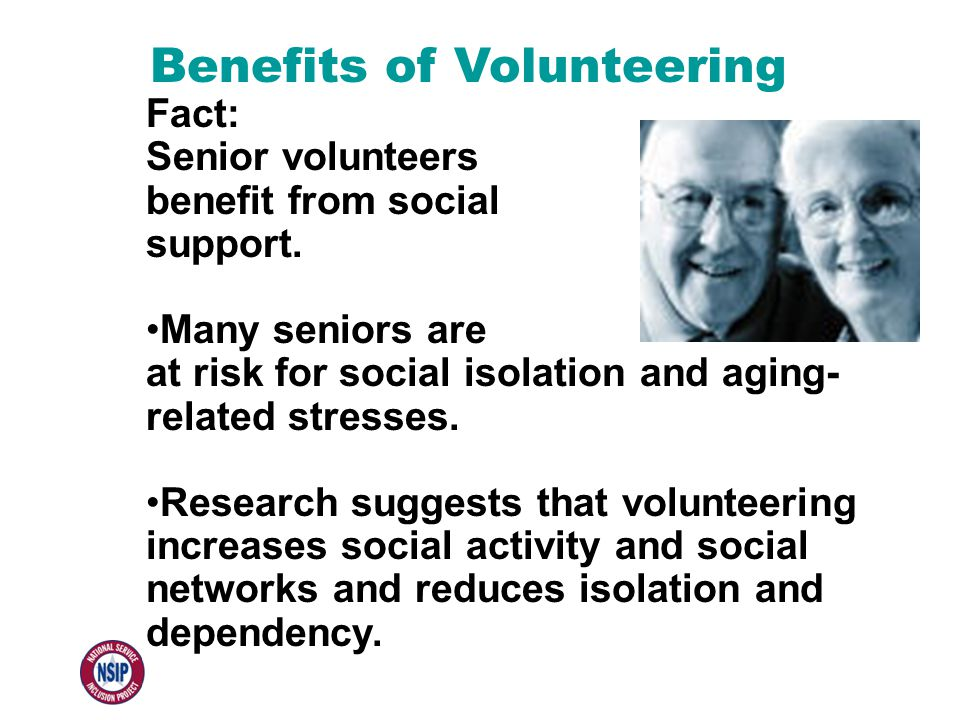 Benefits of Volunteering Fact: Senior volunteers benefit from social support. Many seniors are at risk for social isolation and aging- related stresse