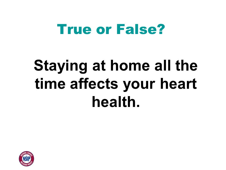 True or False Staying at home all the time affects your heart health.
