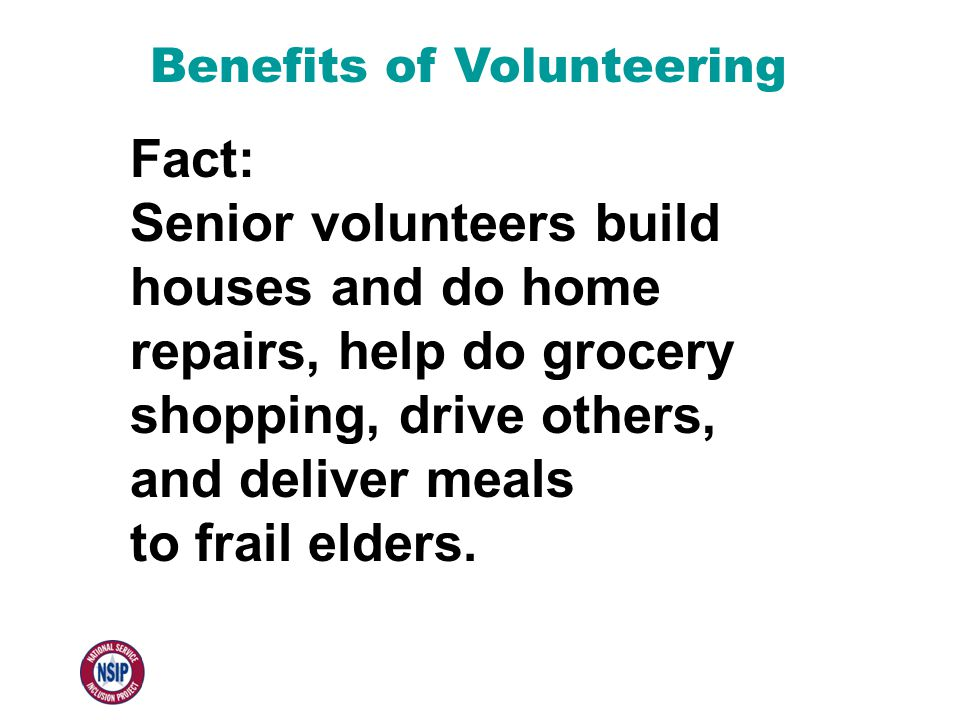 Benefits of Volunteering Fact: Senior volunteers build houses and do home repairs, help do grocery shopping, drive others, and deliver meals to frail elders.