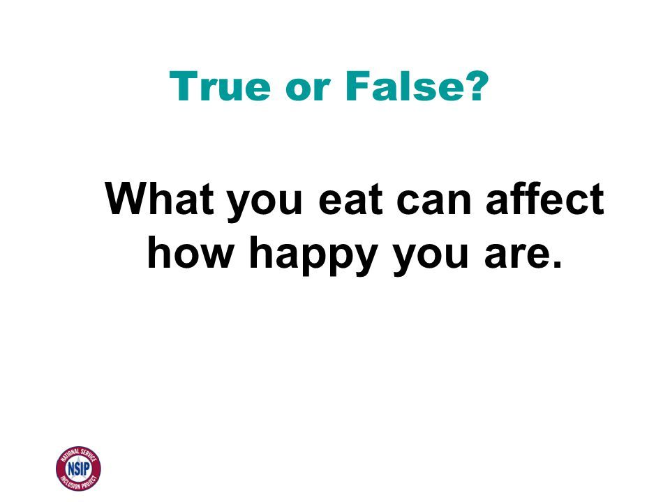 True or False? What you eat can affect how happy you are.