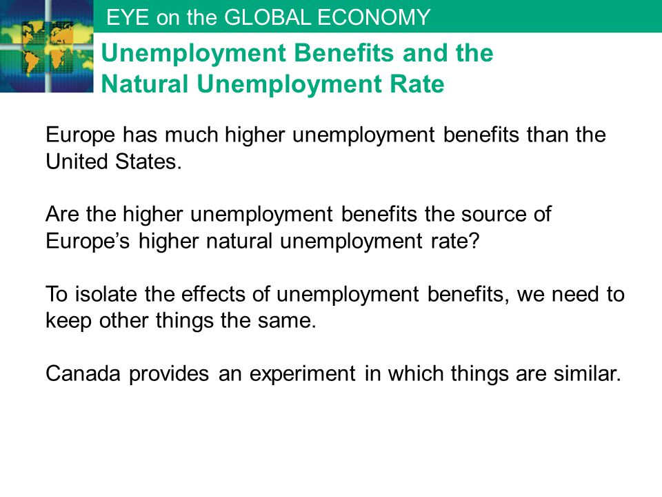 EYE on the GLOBAL ECONOMY Europe has much higher unemployment benefits than the United States. Are the higher unemployment benefits the source of Euro