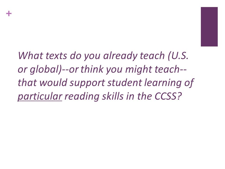 + What texts do you already teach (U.S. or global)--or think you might teach-- that would support student learning of particular reading skills in the