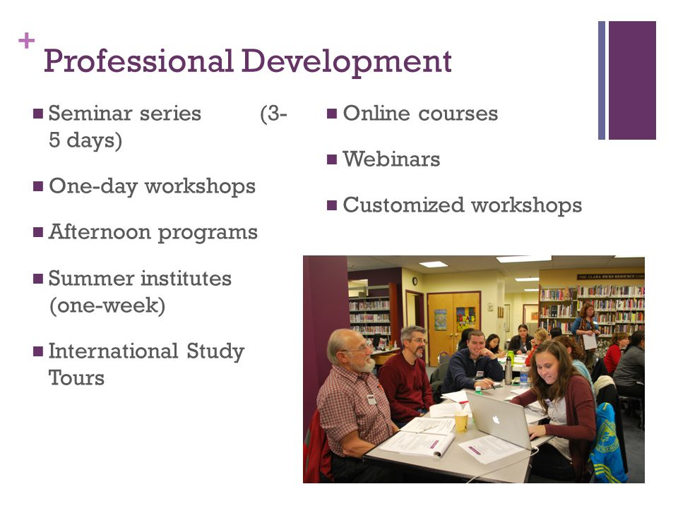 + Professional Development Seminar series (3- 5 days) One-day workshops Afternoon programs Summer institutes (one-week) International Study Tours Onli