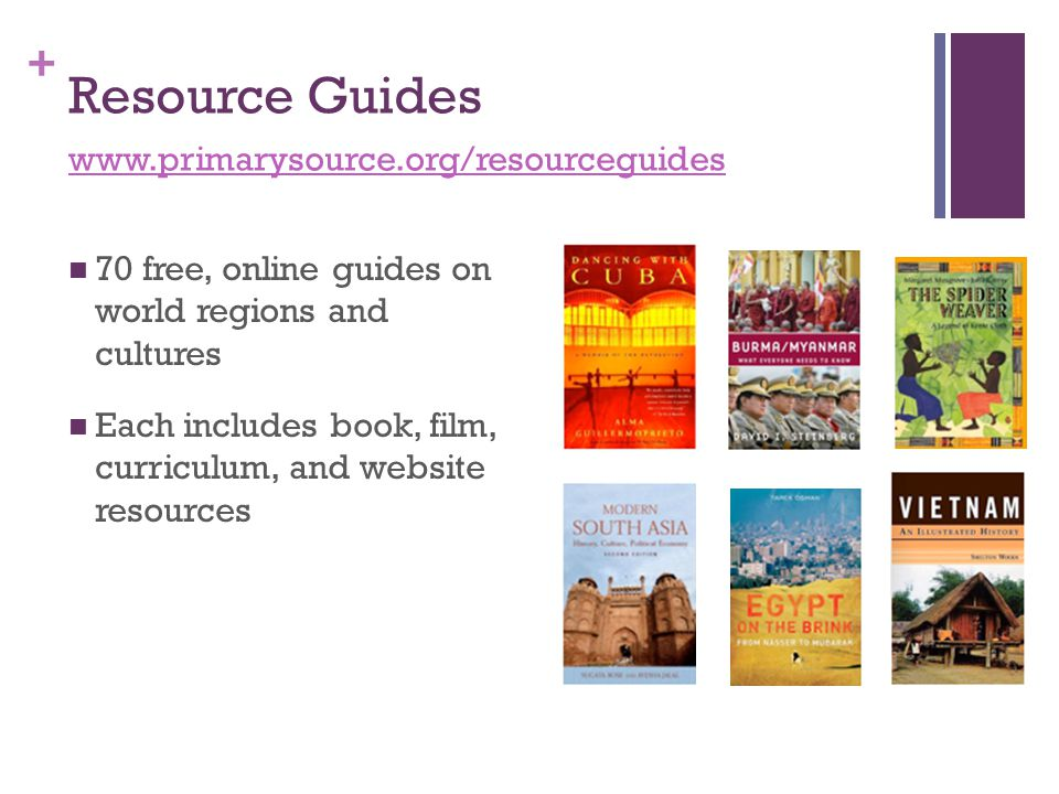 + Resource Guides 70 free, online guides on world regions and cultures Each includes book, film, curriculum, and website resources www.primarysource.o