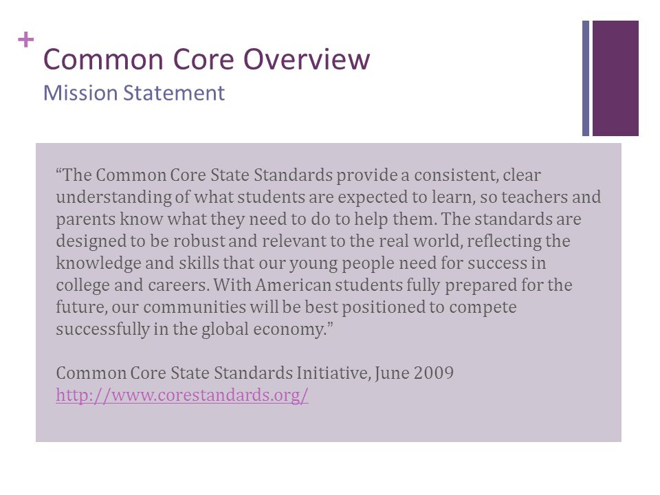 "+ Common Core Overview Mission Statement ""The Common Core State Standards provide a consistent, clear understanding of what students are expected to l"