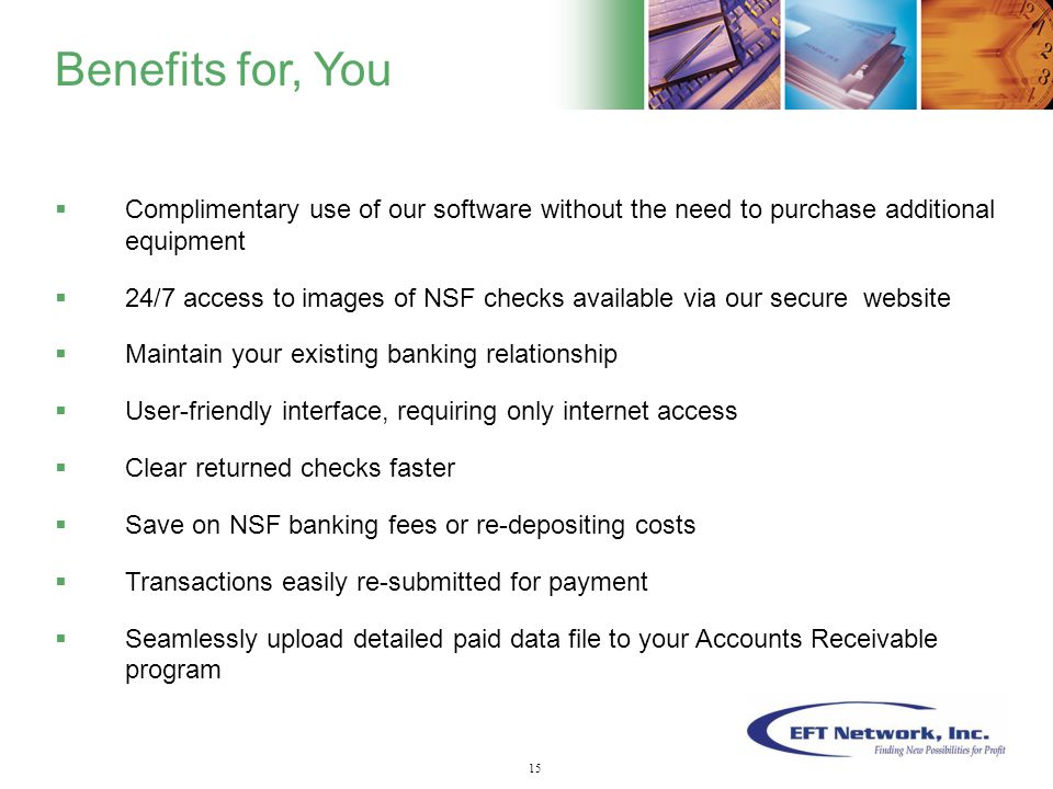 16  Complimentary use of our software without the need to purchase additional equipment  24/7 access to images of NSF checks available via our secure website  Maintain your existing banking relationship  User-friendly interface, requiring only internet access  Clear returned checks faster  Save on NSF banking fees or re-depositing costs  Transactions easily re-submitted for payment  Seamlessly upload detailed paid data file to your Accounts Receivable program Benefits for, You 15