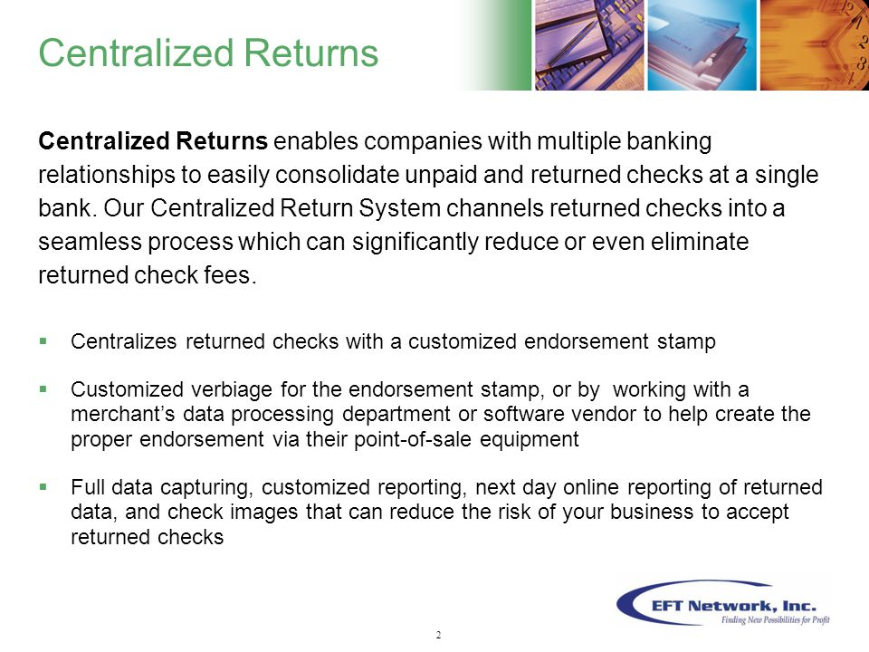 3 Centralized Returns Centralized Returns enables companies with multiple banking relationships to easily consolidate unpaid and returned checks at a single bank.
