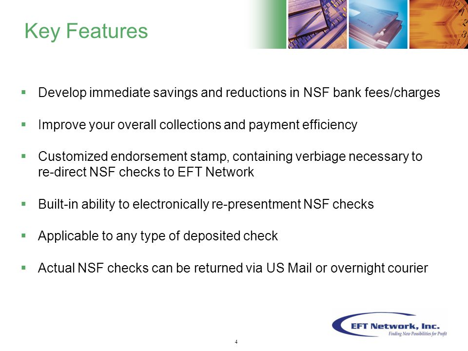 5 Key Features  Develop immediate savings and reductions in NSF bank fees/charges  Improve your overall collections and payment efficiency  Customized endorsement stamp, containing verbiage necessary to re-direct NSF checks to EFT Network  Built-in ability to electronically re-presentment NSF checks  Applicable to any type of deposited check  Actual NSF checks can be returned via US Mail or overnight courier 4