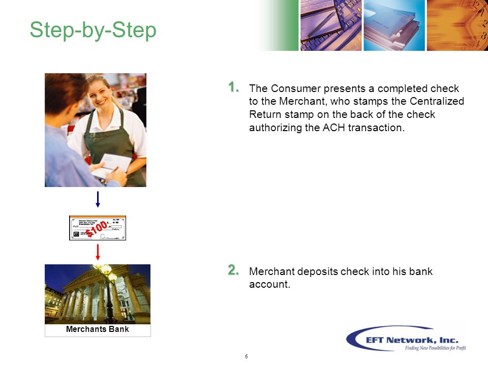 7 Step-by-Step The Consumer presents a completed check to the Merchant, who stamps the Centralized Return stamp on the back of the check authorizing the ACH transaction.