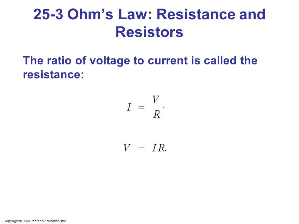 Copyright © 2009 Pearson Education, Inc. The ratio of voltage to current is called the resistance: 25-3 Ohm's Law: Resistance and Resistors