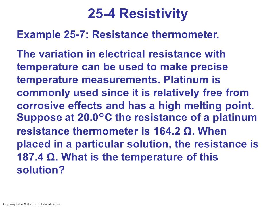 Copyright © 2009 Pearson Education, Inc. 25-4 Resistivity Example 25-7: Resistance thermometer. The variation in electrical resistance with temperatur