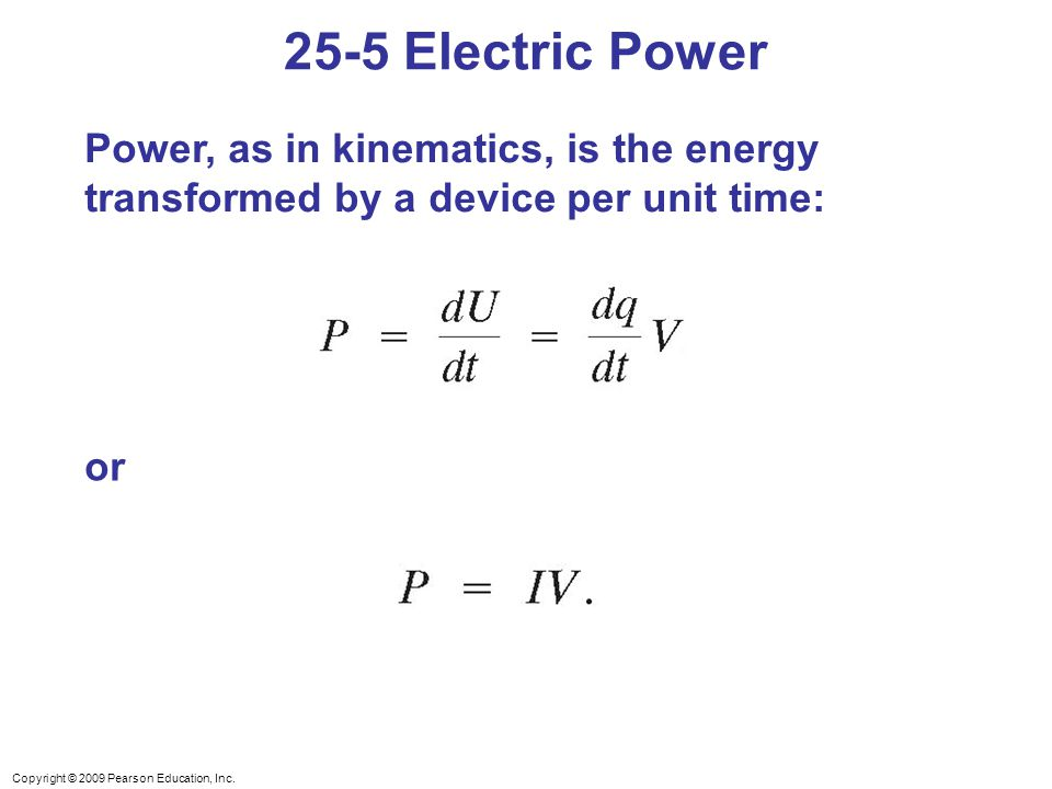 Copyright © 2009 Pearson Education, Inc. Power, as in kinematics, is the energy transformed by a device per unit time: 25-5 Electric Power or