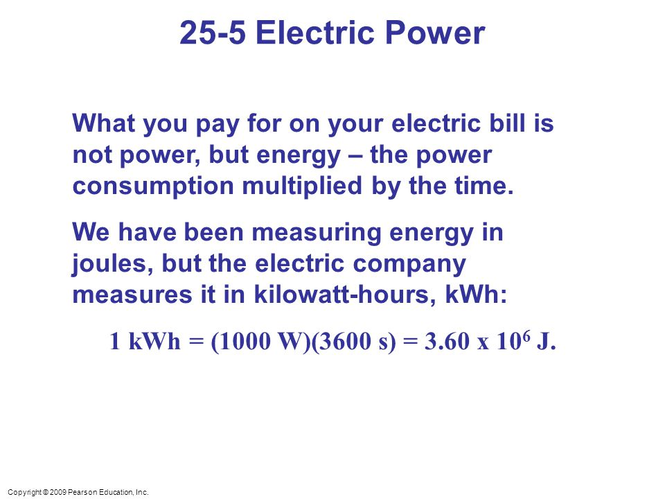 Copyright © 2009 Pearson Education, Inc. What you pay for on your electric bill is not power, but energy – the power consumption multiplied by the tim