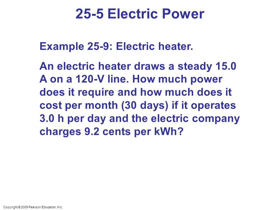 Copyright © 2009 Pearson Education, Inc. 25-5 Electric Power Example 25-9: Electric heater. An electric heater draws a steady 15.0 A on a 120-V line.