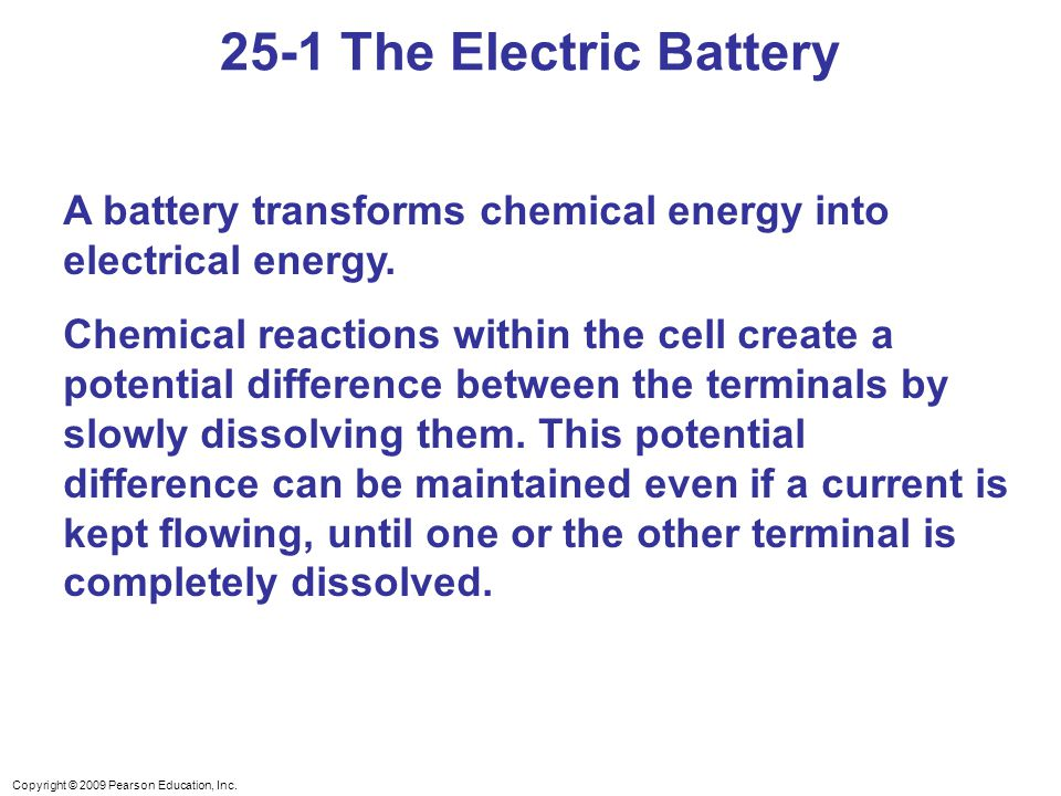 Copyright © 2009 Pearson Education, Inc. A battery transforms chemical energy into electrical energy. Chemical reactions within the cell create a pote