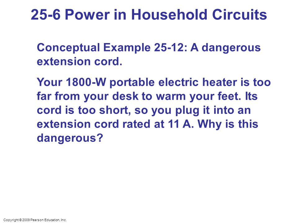 Copyright © 2009 Pearson Education, Inc. 25-6 Power in Household Circuits Conceptual Example 25-12: A dangerous extension cord. Your 1800-W portable e