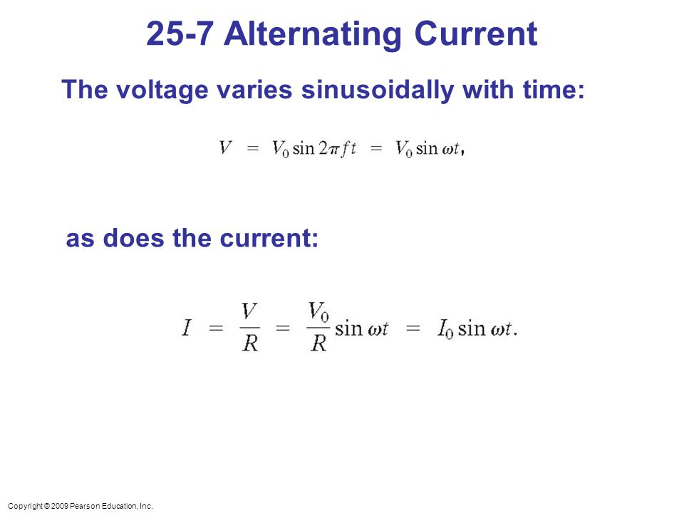 Copyright © 2009 Pearson Education, Inc. The voltage varies sinusoidally with time: as does the current: 25-7 Alternating Current,,