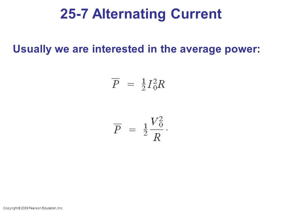 Copyright © 2009 Pearson Education, Inc. Usually we are interested in the average power: 25-7 Alternating Current.