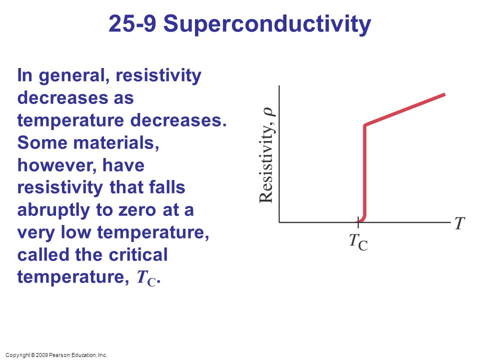 Copyright © 2009 Pearson Education, Inc. In general, resistivity decreases as temperature decreases. Some materials, however, have resistivity that fa