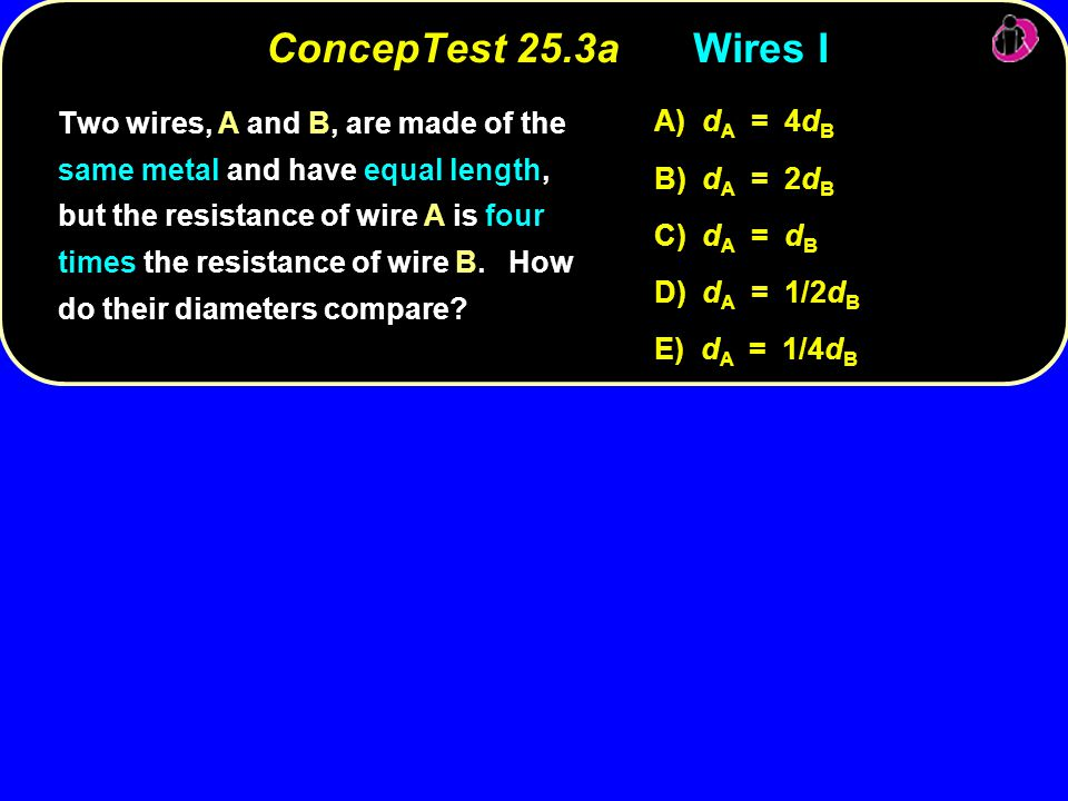 ConcepTest 25.3aWires I Two wires, A and B, are made of the same metal and have equal length, but the resistance of wire A is four times the resistanc