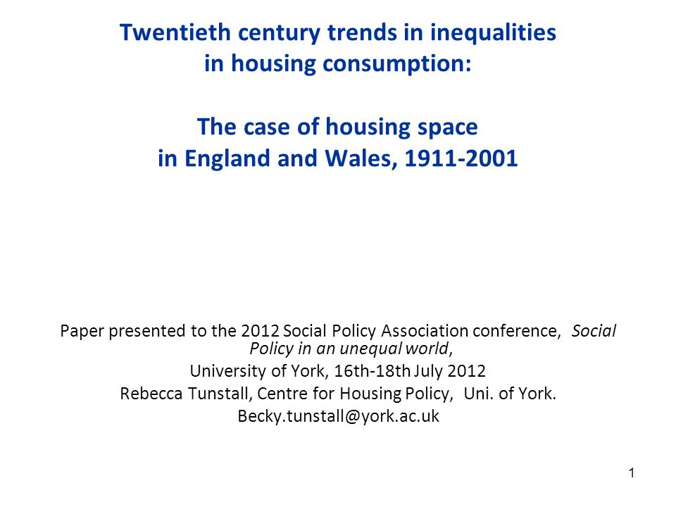 1 Twentieth century trends in inequalities in housing consumption: The case of housing space in England and Wales, 1911-2001 Paper presented to the 2012 Social Policy Association conference, Social Policy in an unequal world, University of York, 16th-18th July 2012 Rebecca Tunstall, Centre for Housing Policy, Uni.