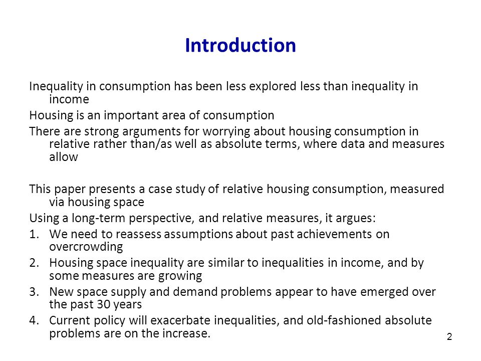 2 Introduction Inequality in consumption has been less explored less than inequality in income Housing is an important area of consumption There are strong arguments for worrying about housing consumption in relative rather than/as well as absolute terms, where data and measures allow This paper presents a case study of relative housing consumption, measured via housing space Using a long-term perspective, and relative measures, it argues: 1.We need to reassess assumptions about past achievements on overcrowding 2.Housing space inequality are similar to inequalities in income, and by some measures are growing 3.New space supply and demand problems appear to have emerged over the past 30 years 4.Current policy will exacerbate inequalities, and old-fashioned absolute problems are on the increase.