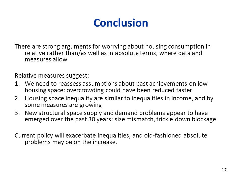 20 Conclusion There are strong arguments for worrying about housing consumption in relative rather than/as well as in absolute terms, where data and measures allow Relative measures suggest: 1.We need to reassess assumptions about past achievements on low housing space: overcrowding could have been reduced faster 2.Housing space inequality are similar to inequalities in income, and by some measures are growing 3.New structural space supply and demand problems appear to have emerged over the past 30 years: size mismatch, trickle down blockage Current policy will exacerbate inequalities, and old-fashioned absolute problems may be on the increase.