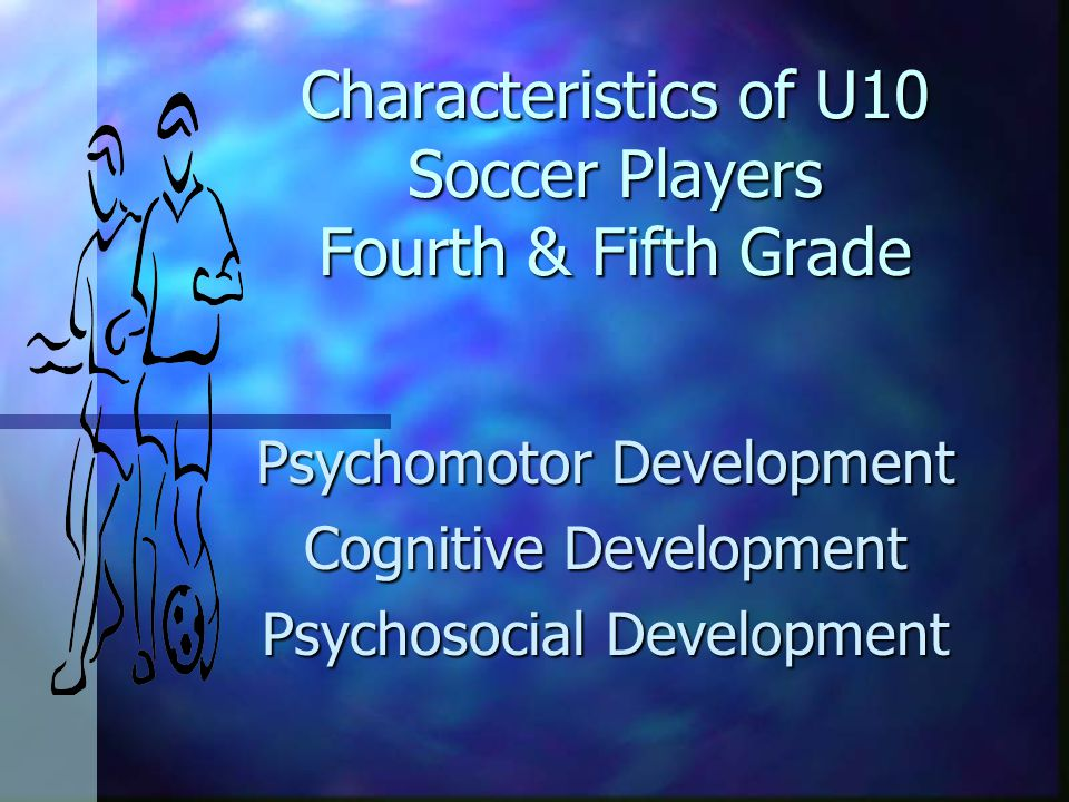 Characteristics of U10 Soccer Players Fourth & Fifth Grade Psychomotor Development Cognitive Development Psychosocial Development