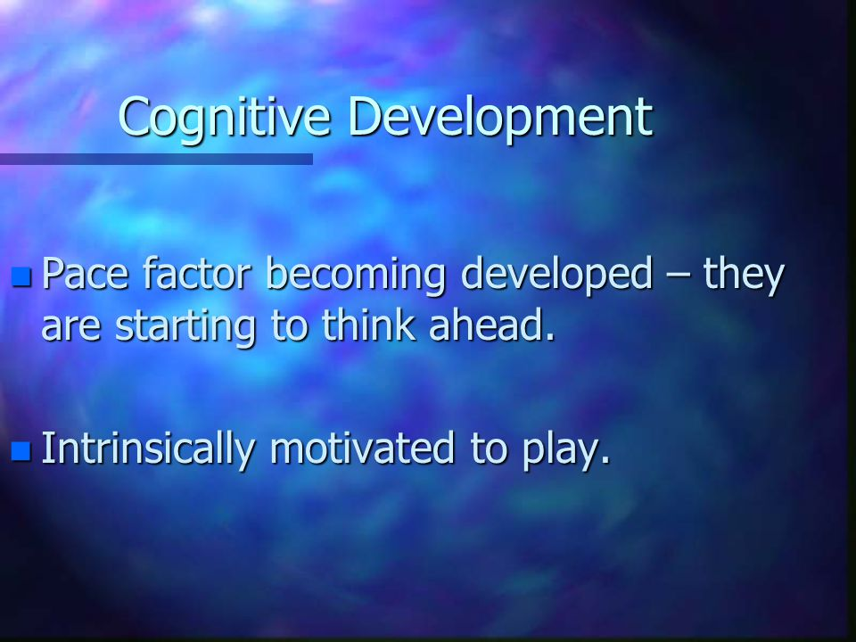 Cognitive Development n Pace factor becoming developed – they are starting to think ahead. n Intrinsically motivated to play.