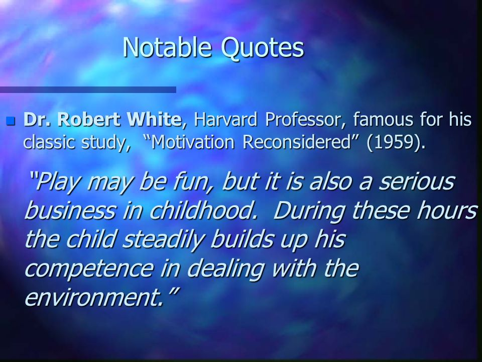 "Notable Quotes n Dr. Robert White, Harvard Professor, famous for his classic study, ""Motivation Reconsidered"" (1959). ""Play may be fun, but it is also"