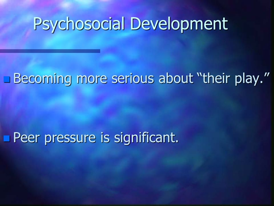 "Psychosocial Development n Becoming more serious about ""their play."" n Peer pressure is significant."