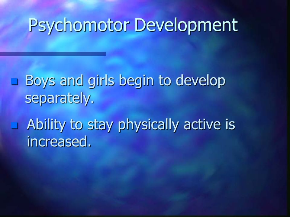 Psychomotor Development n Boys and girls begin to develop separately. n Ability to stay physically active is increased.