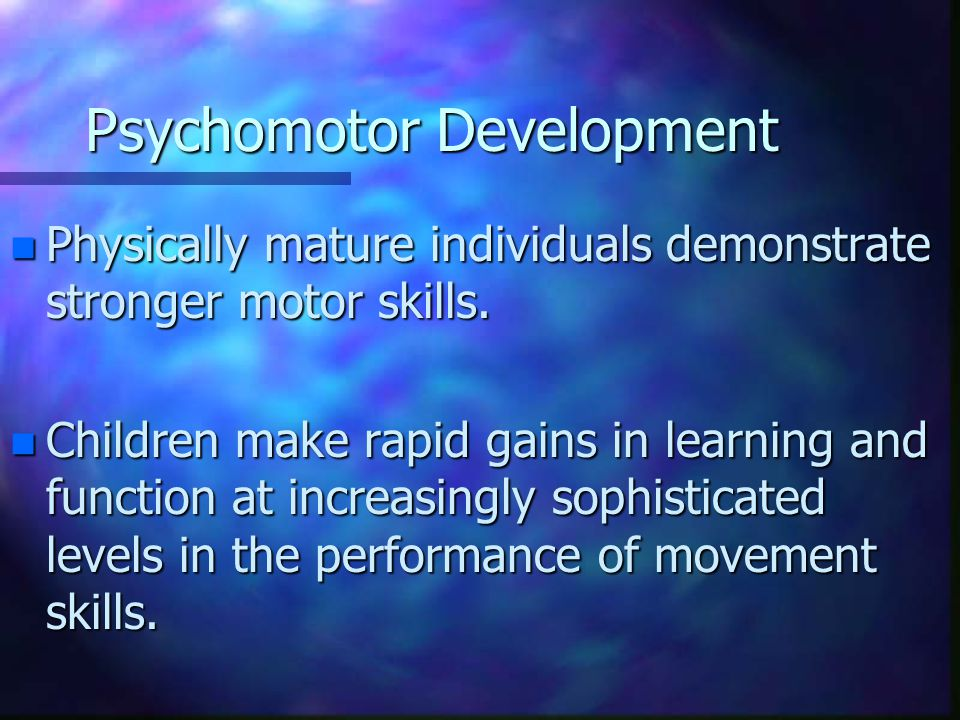 Psychomotor Development n Physically mature individuals demonstrate stronger motor skills.