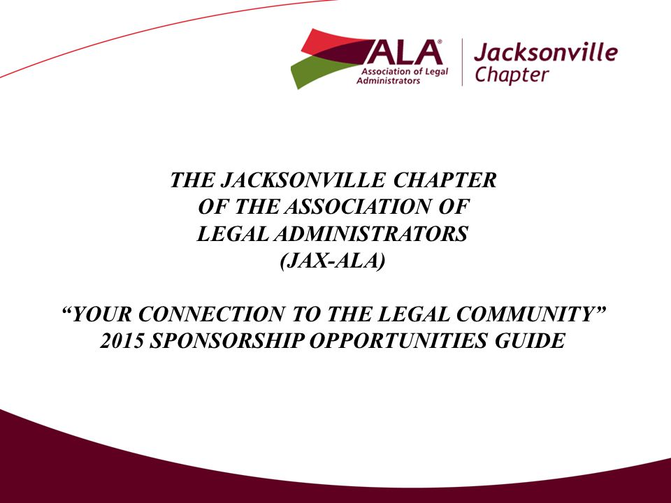 THE JACKSONVILLE CHAPTER OF THE ASSOCIATION OF LEGAL ADMINISTRATORS (JAX-ALA) YOUR CONNECTION TO THE LEGAL COMMUNITY 2015 SPONSORSHIP OPPORTUNITIES GUIDE