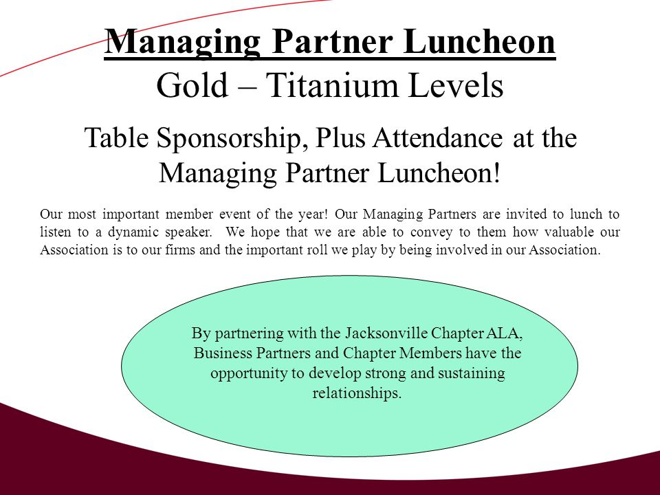 Managing Partner Luncheon Gold – Titanium Levels Table Sponsorship, Plus Attendance at the Managing Partner Luncheon.