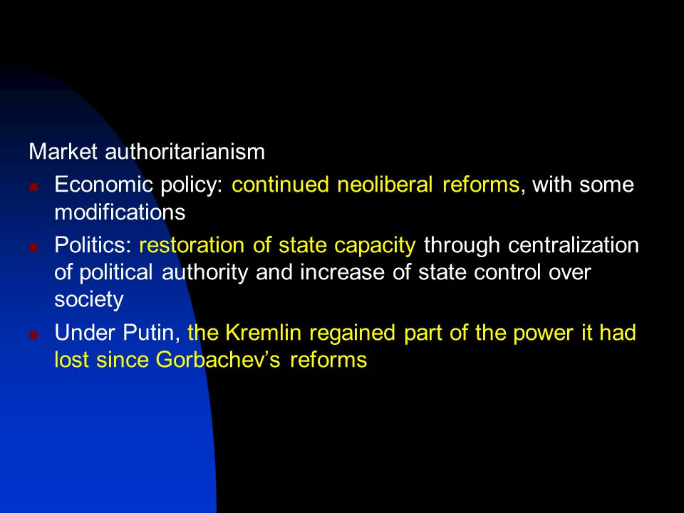 Market authoritarianism Economic policy: continued neoliberal reforms, with some modifications Politics: restoration of state capacity through centralization of political authority and increase of state control over society Under Putin, the Kremlin regained part of the power it had lost since Gorbachev's reforms