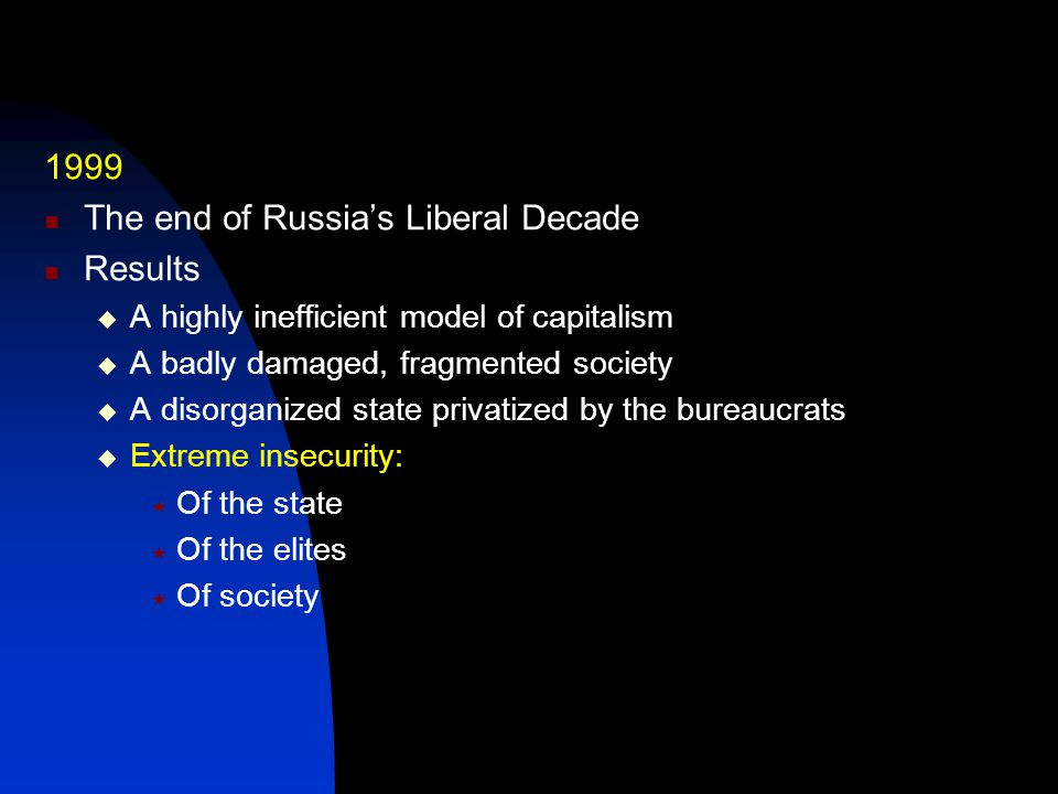 1999 The end of Russia's Liberal Decade Results  A highly inefficient model of capitalism  A badly damaged, fragmented society  A disorganized state privatized by the bureaucrats  Extreme insecurity:  Of the state  Of the elites  Of society