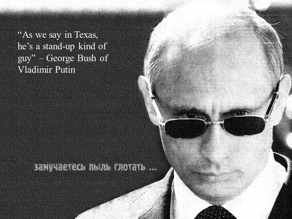 As we say in Texas, he's a stand-up kind of guy – George Bush of Vladimir Putin