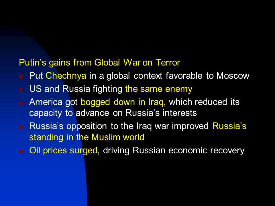 Putin's gains from Global War on Terror Put Chechnya in a global context favorable to Moscow US and Russia fighting the same enemy America got bogged down in Iraq, which reduced its capacity to advance on Russia's interests Russia's opposition to the Iraq war improved Russia's standing in the Muslim world Oil prices surged, driving Russian economic recovery