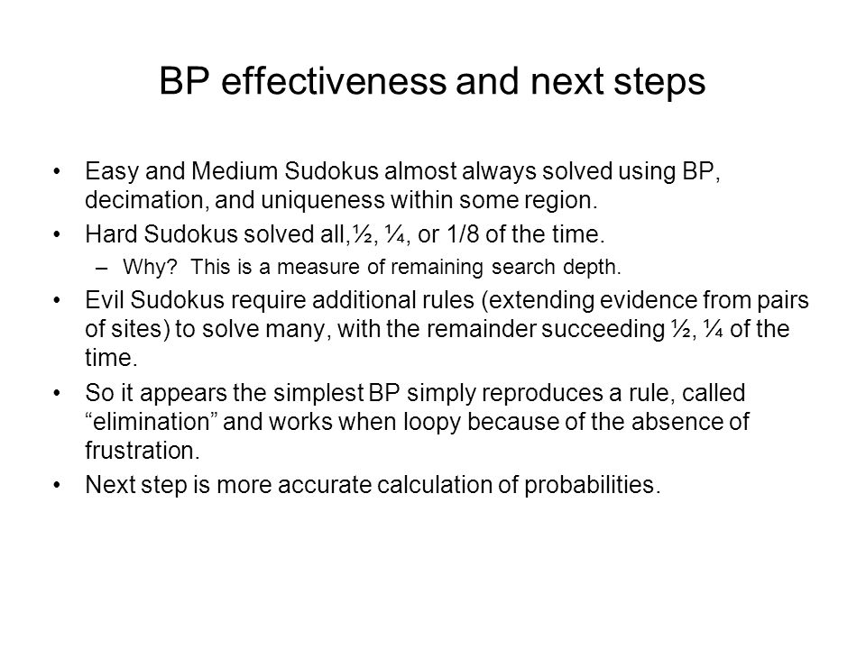 BP effectiveness and next steps Easy and Medium Sudokus almost always solved using BP, decimation, and uniqueness within some region.